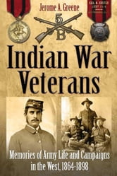 Indian War Veterans - Memories of Army Life and Campaigns in the West, 1864-1898 ebook by Jerome Greene