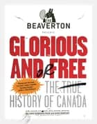 The Beaverton Presents Glorious and/or Free - The True History of Canada ebook by Luke Gordon Field, Alex Huntley