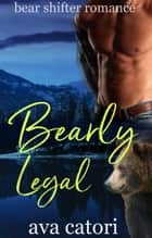 Bearly Legal - Bear Shifters of Alaska, #2 ebook by Ava Catori