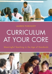 Curriculum at Your Core - Meaningful Teaching in the Age of Standards ebook by Lauren Porosoff