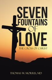 Seven Fountains of Love - The Cross of Christ ebook by Thomas W. Morris, MD
