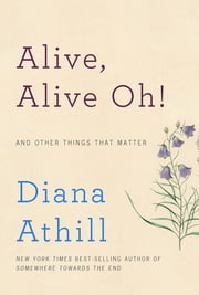 Alive, Alive Oh!: And Other Things That Matter ebook by Diana Athill