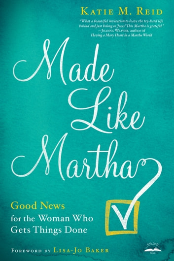 Made Like Martha - Good News for the Woman Who Gets Things Done ebook by Katie M. Reid