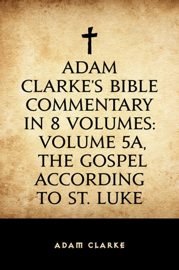 Adam clarkes bible commentary in 8 volumes volume 5a the gospel adam clarkes bible commentary in 8 volumes volume 5a the gospel according to st luke fandeluxe Choice Image