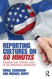 Reporting Cultures on 60 Minutes - Missing the Finnish Line in an American Newscast ebook by Donal Carbaugh, Michael Berry