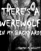 There's a Werewolf in My Backyard! ebook by Thomas M. Willett