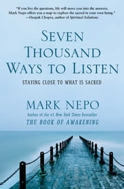 Seven Thousand Ways to Listen - Staying Close to What Is Sacred ebook by Mark Nepo