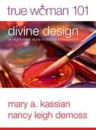 True Woman 101: Divine Design ebook by Nancy Leigh Leigh DeMoss,Mary A Kassian