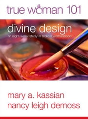 True Woman 101: Divine Design - An Eight-Week Study on Biblical Womanhood ebook by Nancy Leigh Leigh DeMoss,Mary A Kassian