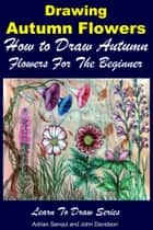 Drawing Autumn Flowers: How to Draw Autumn Flowers For the Beginner ebook by Adrian Sanqui, John Davidson