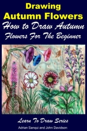 Drawing Autumn Flowers: How to Draw Autumn Flowers For the Beginner ebook by Adrian Sanqui,John Davidson