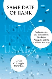 Same Date of Rank - Grads at the top and bottom from West Point, Annapolis and the Air Force Academy ebook by Lt. Col. C. J. Hoppin, USAF Ret.