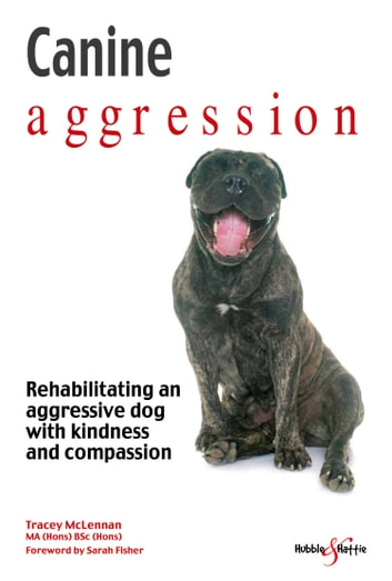 Canine aggression - Rehabilitating an aggressive dog with kindness and compassion ebook by Tracey  McLennan