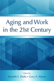 Aging and Work in the 21st Century ebook by Kenneth S. Shultz,Gary A. Adams
