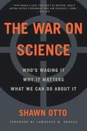 The War on Science - Who's Waging It, Why It Matters, What We Can Do About It ebook by Shawn Lawrence Otto