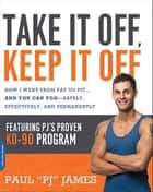 Take It Off, Keep It Off - How I Went from Fat to Fit . . . and You Can Too -- Safely, Effectively, and Permanently ebook by Paul James