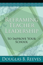 Reframing Teacher Leadership to Improve Your School ebook by Douglas B. Reeves