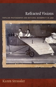 Refracted Visions - Popular Photography and National Modernity in Java ebook by Karen Strassler,Nicholas Thomas