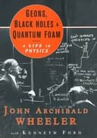 Geons, Black Holes, and Quantum Foam: A Life in Physics ebook by John Archibald Wheeler,Kenneth Ford