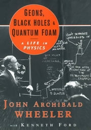 Geons, Black Holes, and Quantum Foam: A Life in Physics eBook by John Archibald Wheeler, Kenneth Ford