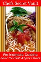 Vietnamese Cuisine: Savor the Fresh & Spicy Flavors ebook by Chefs Secret Vault
