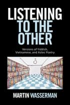 Listening to the Other - Versions of Yiddish, Vietnamese, and Aztec Poetry ebook by Martin Wasserman