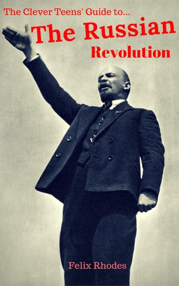 The Clever Teens' Guide to The Russian Revolution - The Clever Teens' Guides, #3 ebook by Felix Rhodes