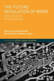 The Future Regulation of Work - New Concepts, New Paradigms ebook by Douglas Brodie,Nicole Busby,Rebecca Zahn