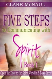 Five Steps to Communicating with Spirit, Book 1: Open the Door to the Spirit World in 5 Easy Steps! ebook by Clare McNaul