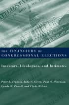 The Financiers of Congressional Elections - Investors, Ideologues, and Intimates ebook by Peter L. Francia, Paul S. Herrnson, John C. Green,...