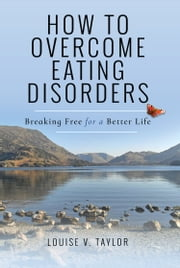 How to Overcome Eating Disorders - Breaking Free for a Better Life ebook by Louise V Taylor