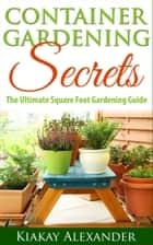 Container Gardening Secrets ebook by Kiakay Alexander