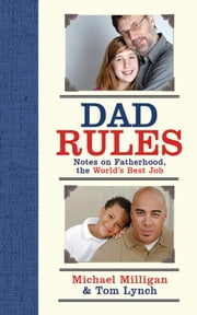 Dad Rules - Notes on Fatherhood, the World's Best Job ebook by Michael Milligan,Tom Lynch