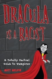 Dracula Is a Racist - A Totally Factual Guide to Vampires ebook by Matt Melvin