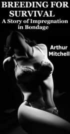Breeding for Survival: A Story of Impregnation in Bondage ebook by Arthur Mitchell