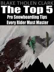 The Top 5 Pro Snowboarding Tips Every Rider Must Master ebook by Blake Clark