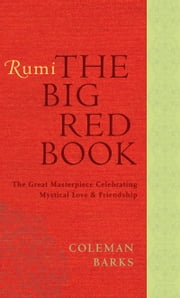 Rumi: The Big Red Book - The Great Masterpiece Celebrating Mystical Love and Friendship ebook by Coleman Barks