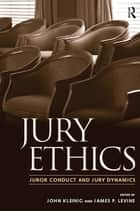 Jury Ethics - Juror Conduct and Jury Dynamics ebook by John Kleinig, James P. Levine, Jeffrey B. Abramson,...