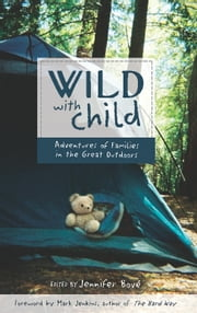 Wild with Child - Adventures of Families in the Great Outdoors ebook by Mark Jenkins,Jennifer Bové