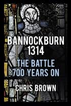 Bannockburn 1314 - The Battle 700 Years On eBook by Dr Chris Brown
