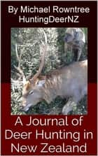 A Journal of Deer Hunting in New Zealand ebook by Michael Rowntree