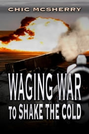 Waging War To Shake The Cold ebook by Chic McSherry