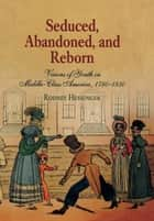 Seduced, Abandoned, and Reborn - Visions of Youth in Middle-Class America, 1780-1850 ebook by Rodney Hessinger