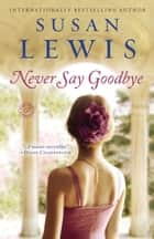 Never Say Goodbye - A Novel ebook by Susan Lewis