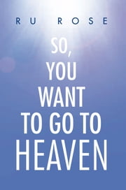 So, You Want To Go To Heaven ebook by Ru Rose