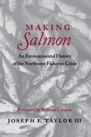 Making Salmon - An Environmental History of the Northwest Fisheries Crisis ebook by Joseph E. Taylor III, William Cronon