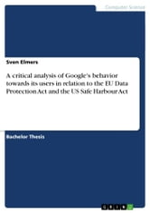 A critical analysis of Google's behavior towards its users in relation to the EU Data Protection Act and the US Safe Harbour Act ebook by Sven Elmers