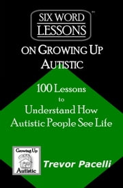 Six-Word Lessons on Growing Up Autistic: 100 Lessons to Understand How Autistic People See Life ebook by Trevor Pacelli