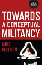 Towards a Conceptual Militancy ebook by Mike Watson