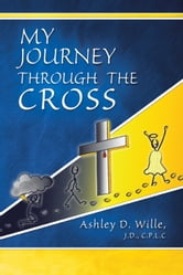 My Journey Through the Cross ebook by Ashley D. Wille, J.D., C.P.L.C.